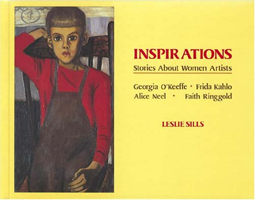 Inspirations: Stories about Women Artists: Georgia O'Keeffe, Frida Kahlo, Alice Neel, Faith Ringgold - Leslie Sills