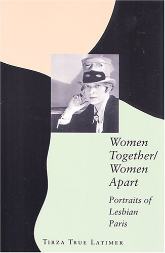Women Together/Women Apart: Portraits of Lesbian Paris - Tirza True Latimer